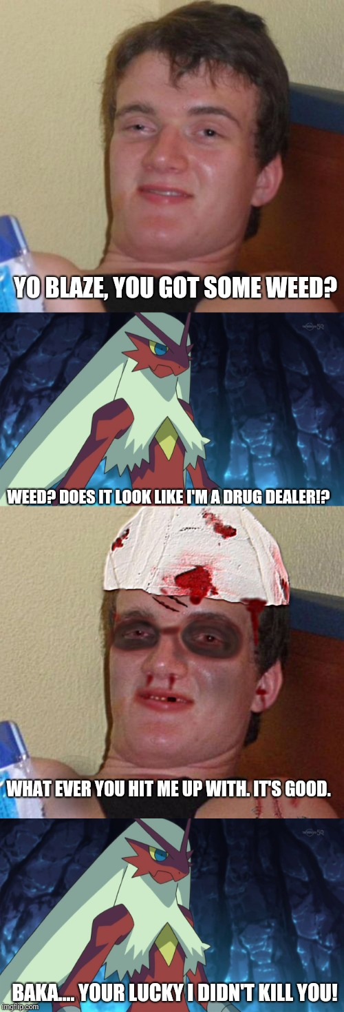 What if I'd met 10 guy? | YO BLAZE, YOU GOT SOME WEED? WEED? DOES IT LOOK LIKE I'M A DRUG DEALER!? WHAT EVER YOU HIT ME UP WITH. IT'S GOOD. BAKA.... YOUR LUCKY I DIDN | image tagged in memes,beat up 10 guy,blaze the blaziken,what if | made w/ Imgflip meme maker