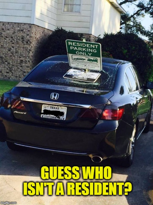here's your sign |  GUESS WHO ISN'T A RESIDENT? | image tagged in illegal,parking,here's your sign | made w/ Imgflip meme maker