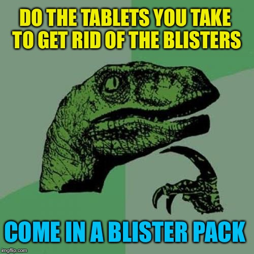 Philosoraptor Meme | DO THE TABLETS YOU TAKE TO GET RID OF THE BLISTERS COME IN A BLISTER PACK | image tagged in memes,philosoraptor | made w/ Imgflip meme maker