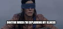 Bird Box | DOCTOR WHEN I'M EXPLAINING MY ILLNESS | image tagged in bird box | made w/ Imgflip meme maker