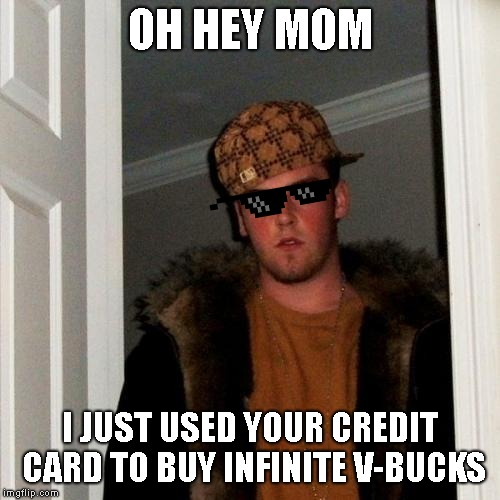 Scumbag Steve | OH HEY MOM I JUST USED YOUR CREDIT CARD TO BUY INFINITE V-BUCKS | image tagged in memes,scumbag steve | made w/ Imgflip meme maker
