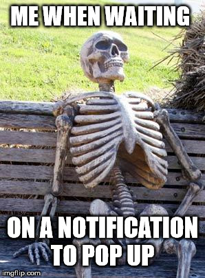 ... still waiting | ME WHEN WAITING ON A NOTIFICATION TO POP UP | image tagged in memes,waiting skeleton,notifications | made w/ Imgflip meme maker