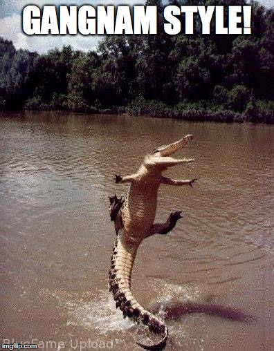 GANGNAM STYLE! | image tagged in happy crocodile | made w/ Imgflip meme maker