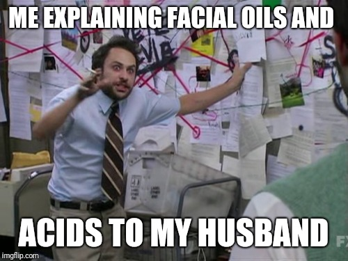 Charlie Day | ME EXPLAINING FACIAL OILS AND ACIDS TO MY HUSBAND | image tagged in charlie day | made w/ Imgflip meme maker