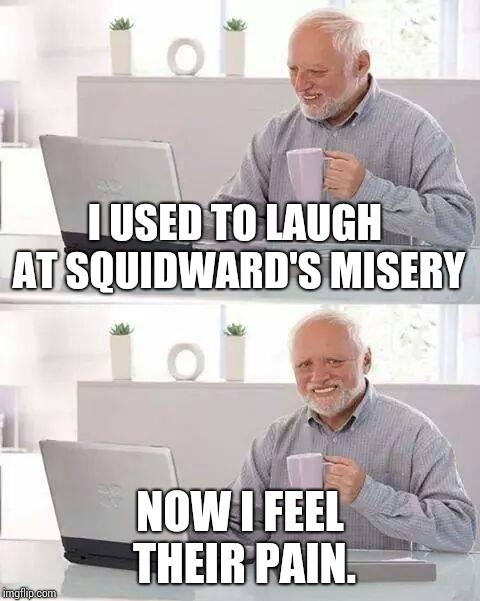 Hide the Pain Harold | I USED TO LAUGH AT SQUIDWARD'S MISERY NOW I FEEL THEIR PAIN. | image tagged in memes,hide the pain harold | made w/ Imgflip meme maker