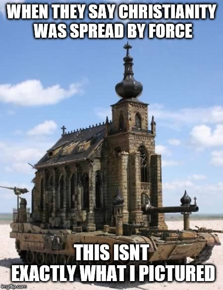WHEN THEY SAY CHRISTIANITY WAS SPREAD BY FORCE; THIS ISNT EXACTLY WHAT I PICTURED | image tagged in christianity,buddy christ,tank,funny picture,claybourne,octavia_melody | made w/ Imgflip meme maker