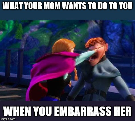 Don't Embarrass Your Mom! | WHAT YOUR MOM WANTS TO DO TO YOU WHEN YOU EMBARRASS HER | image tagged in funny,frozen,moms | made w/ Imgflip meme maker