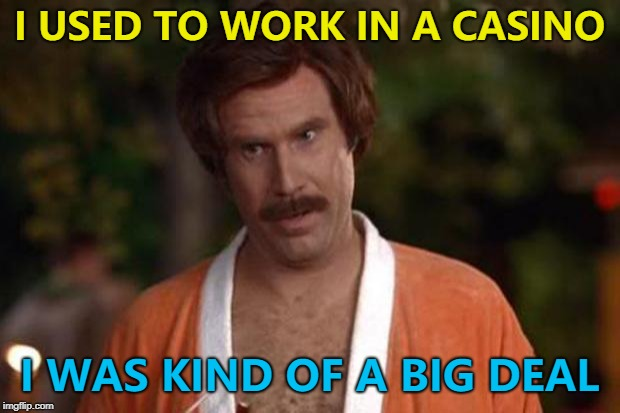 It left him feeling flush... :) | I USED TO WORK IN A CASINO I WAS KIND OF A BIG DEAL | image tagged in anchorman robe,memes,casino,kind of a big deal | made w/ Imgflip meme maker