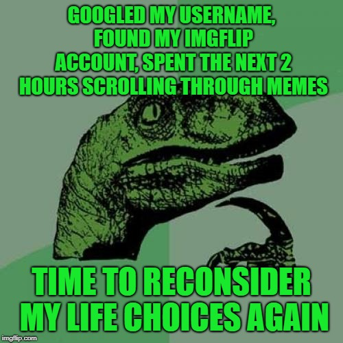 Philosoraptor because I couldn't find a better template and at this point I don't care to try | GOOGLED MY USERNAME, FOUND MY IMGFLIP ACCOUNT, SPENT THE NEXT 2 HOURS SCROLLING THROUGH MEMES TIME TO RECONSIDER MY LIFE CHOICES AGAIN | image tagged in memes,philosoraptor,goals,what am i doing with my life,my life,memes about memes | made w/ Imgflip meme maker