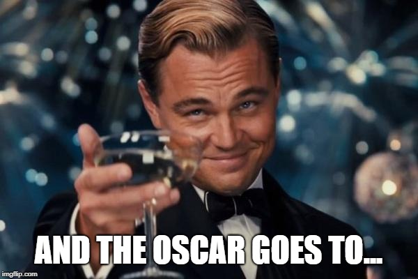 AND THE OSCAR GOES TO... | image tagged in memes,leonardo dicaprio cheers | made w/ Imgflip meme maker