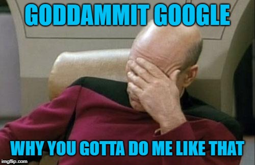 GODDAMMIT GOOGLE WHY YOU GOTTA DO ME LIKE THAT | image tagged in memes,captain picard facepalm | made w/ Imgflip meme maker