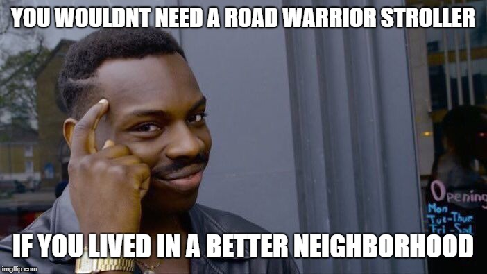 Roll Safe Think About It Meme | YOU WOULDNT NEED A ROAD WARRIOR STROLLER IF YOU LIVED IN A BETTER NEIGHBORHOOD | image tagged in memes,roll safe think about it | made w/ Imgflip meme maker