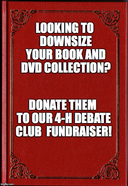 blank book | LOOKING TO DOWNSIZE YOUR BOOK AND DVD COLLECTION? DONATE THEM TO OUR 4-H DEBATE CLUB  FUNDRAISER! | image tagged in blank book | made w/ Imgflip meme maker