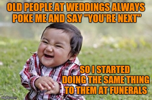"Evil Toddler |  OLD PEOPLE AT WEDDINGS ALWAYS POKE ME AND SAY ""YOU'RE NEXT""; SO I STARTED DOING THE SAME THING TO THEM AT FUNERALS 