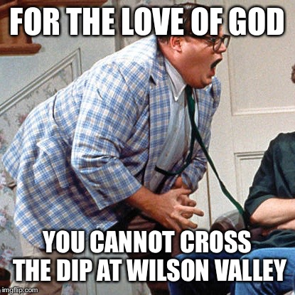 Chris Farley For the love of god |  FOR THE LOVE OF GOD; YOU CANNOT CROSS THE DIP AT WILSON VALLEY | image tagged in chris farley for the love of god | made w/ Imgflip meme maker