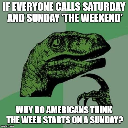 As do the Chinese. Well, it's great to see that they agree on something. | IF EVERYONE CALLS SATURDAY AND SUNDAY 'THE WEEKEND' WHY DO AMERICANS THINK THE WEEK STARTS ON A SUNDAY? | image tagged in memes,philosoraptor,weekend,week,saturday,sunday | made w/ Imgflip meme maker