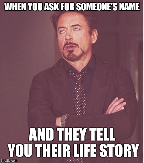 I had a substitute teacher that did this recently | WHEN YOU ASK FOR SOMEONE'S NAME AND THEY TELL YOU THEIR LIFE STORY | image tagged in memes,face you make robert downey jr,funny | made w/ Imgflip meme maker