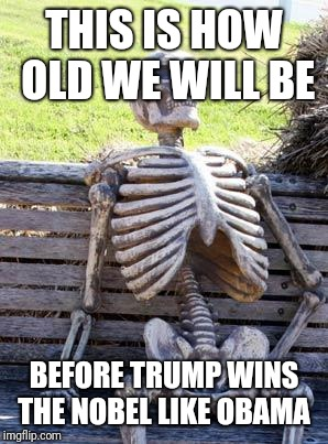 Waiting Skeleton | THIS IS HOW OLD WE WILL BE BEFORE TRUMP WINS THE NOBEL LIKE OBAMA | image tagged in memes,waiting skeleton | made w/ Imgflip meme maker