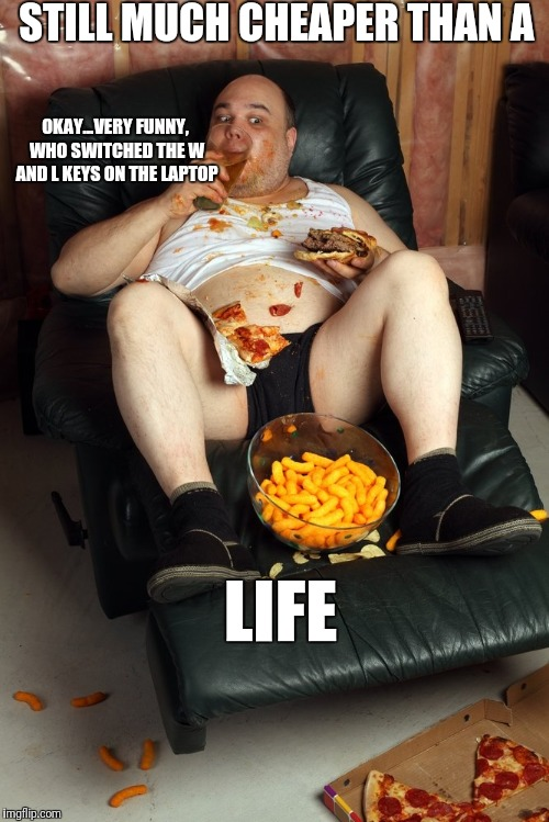 fat man on lazyboy |  STILL MUCH CHEAPER THAN A; OKAY...VERY FUNNY, WHO SWITCHED THE W AND L KEYS ON THE LAPTOP; LIFE | image tagged in fat man on lazyboy | made w/ Imgflip meme maker