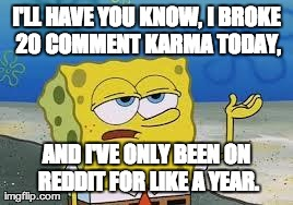 Tough Spongebob | I'LL HAVE YOU KNOW, I BROKE 20 COMMENT KARMA TODAY, AND I'VE ONLY BEEN ON REDDIT FOR LIKE A YEAR. | image tagged in memes,ill have you know spongebob | made w/ Imgflip meme maker