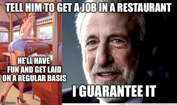 I guarantee it | TELL HIM TO GET A JOB IN A RESTAURANT I GUARANTEE IT HE'LL HAVE FUN AND GET LAID ON A REGULAR BASIS | image tagged in i guarantee it | made w/ Imgflip meme maker