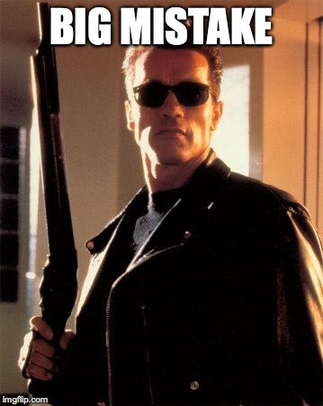 Terminator 2 | BIG MISTAKE | image tagged in terminator 2 | made w/ Imgflip meme maker