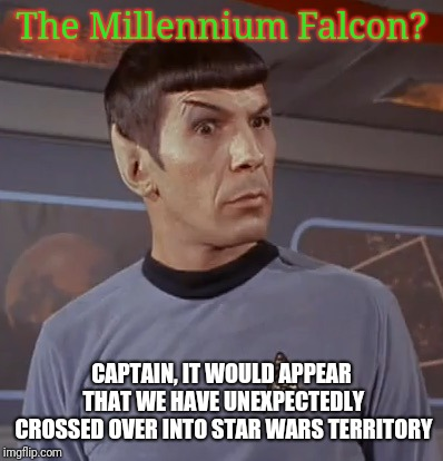 What a trekky situation, and no doubt ;-) |  The Millennium Falcon? CAPTAIN, IT WOULD APPEAR THAT WE HAVE UNEXPECTEDLY CROSSED OVER INTO STAR WARS TERRITORY | image tagged in spock bemused,star trek,spock illogical,shocked spock,meme mash up | made w/ Imgflip meme maker