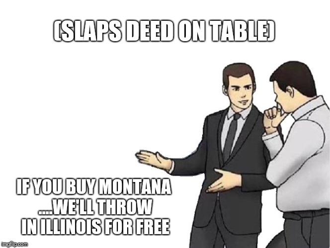 Car Salesman Slaps Hood | (SLAPS DEED ON TABLE) IF YOU BUY MONTANA ....WE'LL THROW IN ILLINOIS FOR FREE | image tagged in memes,car salesman slaps hood | made w/ Imgflip meme maker