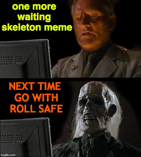 Ill Just Wait Here | one more    waiting      skeleton meme NEXT TIME GO WITH ROLL SAFE | image tagged in memes,ill just wait here,waiting skeleton,roll safe think about it | made w/ Imgflip meme maker