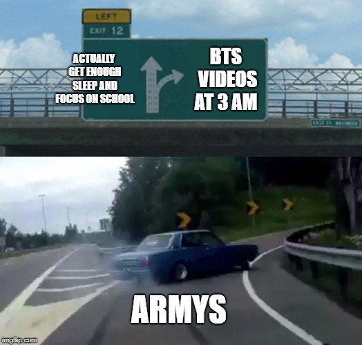 Left Exit 12 Off Ramp |  ACTUALLY GET ENOUGH SLEEP AND FOCUS ON SCHOOL; BTS VIDEOS AT 3 AM; ARMYS | image tagged in memes,left exit 12 off ramp | made w/ Imgflip meme maker