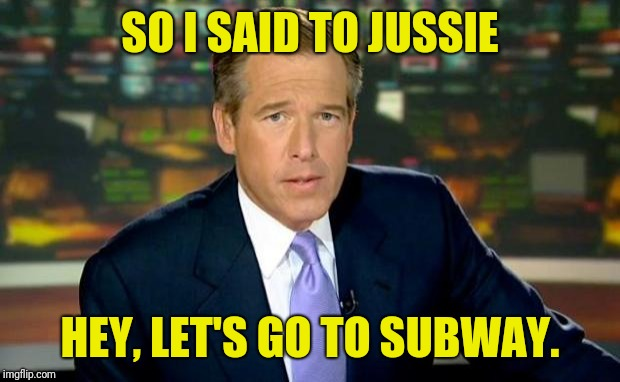 Brian Williams Was There | SO I SAID TO JUSSIE HEY, LET'S GO TO SUBWAY. | image tagged in memes,brian williams was there | made w/ Imgflip meme maker