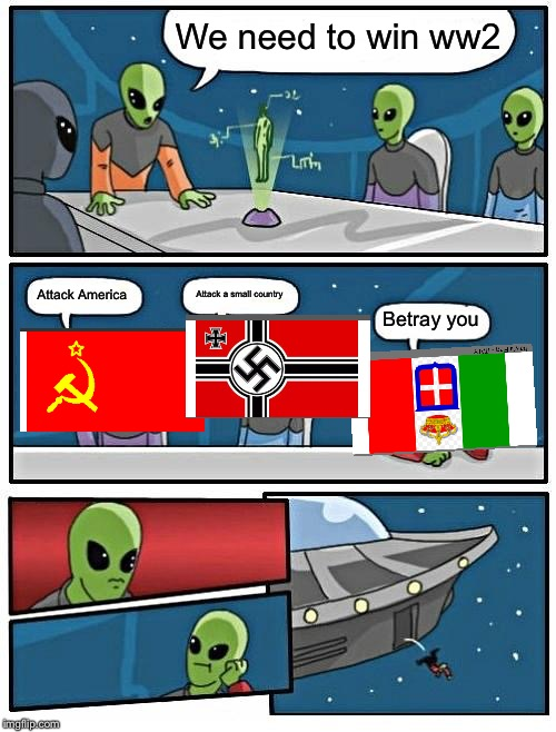 Alien Meeting Suggestion | We need to win ww2 Attack America Attack a small country Betray you | image tagged in memes,alien meeting suggestion | made w/ Imgflip meme maker