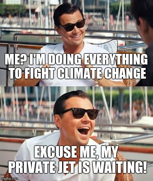The savior we didn't need or want. | ME? I'M DOING EVERYTHING TO FIGHT CLIMATE CHANGE EXCUSE ME, MY PRIVATE JET IS WAITING! | image tagged in memes,leonardo dicaprio wolf of wall street,climate change,liberal hypocrisy,hypocrite | made w/ Imgflip meme maker