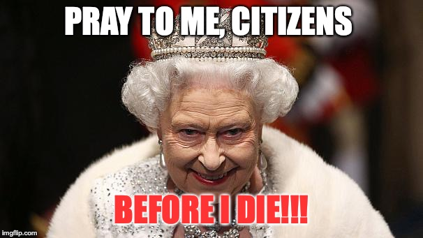 the queen | PRAY TO ME, CITIZENS BEFORE I DIE!!! | image tagged in the queen | made w/ Imgflip meme maker