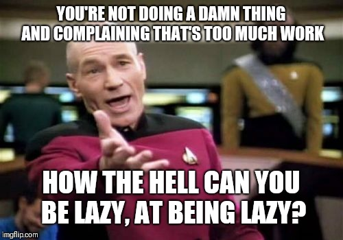 Lazy | YOU'RE NOT DOING A DAMN THING AND COMPLAINING THAT'S TOO MUCH WORK HOW THE HELL CAN YOU BE LAZY, AT BEING LAZY? | image tagged in memes,picard wtf,funny memes,work,coworkers | made w/ Imgflip meme maker