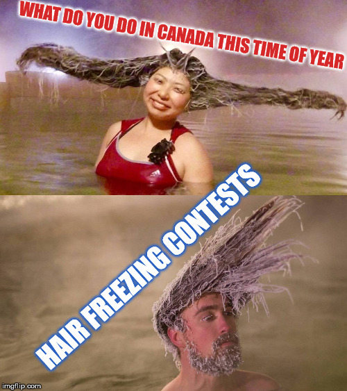 Freezing to Please | WHAT DO YOU DO IN CANADA THIS TIME OF YEAR HAIR FREEZING CONTESTS | image tagged in hair freezing,hair,freezing,conests,canada,frozen | made w/ Imgflip meme maker