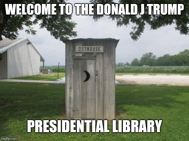 Outhouse | WELCOME TO THE DONALD J TRUMP PRESIDENTIAL LIBRARY | image tagged in outhouse | made w/ Imgflip meme maker