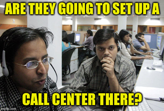 Indian Call Center | ARE THEY GOING TO SET UP A CALL CENTER THERE? | image tagged in indian call center | made w/ Imgflip meme maker