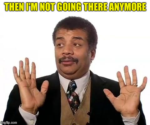 Neil Degrasse Tyson | THEN I'M NOT GOING THERE ANYMORE | image tagged in neil degrasse tyson | made w/ Imgflip meme maker