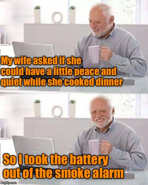 Be careful what you ask for... | My wife asked if she could have a little peace and quiet while she cooked dinner So I took the battery out of the smoke alarm | image tagged in memes,hide the pain harold,nagging wife,dinner,bad cook,funny meme | made w/ Imgflip meme maker