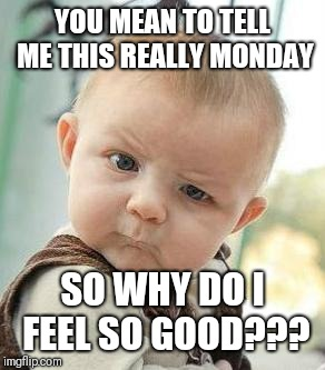 Confused Baby |  YOU MEAN TO TELL ME THIS REALLY MONDAY; SO WHY DO I FEEL SO GOOD??? | image tagged in confused baby | made w/ Imgflip meme maker