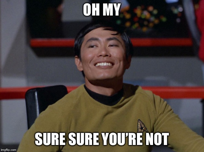 Sulu smug | OH MY SURE SURE YOU'RE NOT | image tagged in sulu smug | made w/ Imgflip meme maker