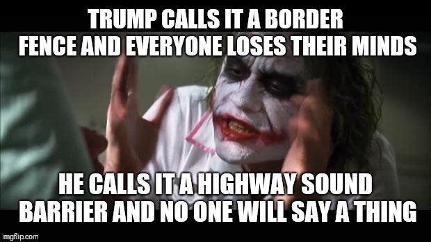 And everybody loses their minds | TRUMP CALLS IT A BORDER FENCE AND EVERYONE LOSES THEIR MINDS HE CALLS IT A HIGHWAY SOUND BARRIER AND NO ONE WILL SAY A THING | image tagged in memes,and everybody loses their minds,funny memes,donald trump,trump | made w/ Imgflip meme maker