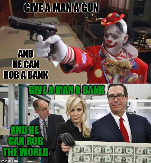 One Weapon is Bigger than the Other | GIVE A MAN A GUN GIVE A MAN A BANK AND HE CAN ROB A BANK AND HE CAN ROB THE WORLD | image tagged in gun,rob,bank,world,mnuchin | made w/ Imgflip meme maker