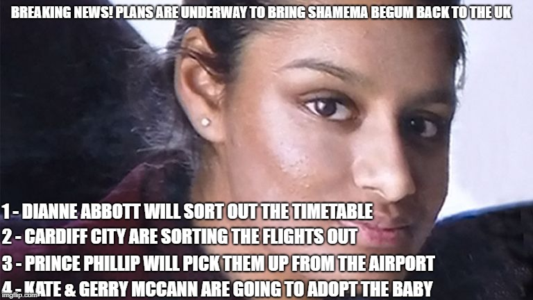 Shamema Begum | BREAKING NEWS! PLANS ARE UNDERWAY TO BRING SHAMEMA BEGUM BACK TO THE UK 1 - DIANNE ABBOTT WILL SORT OUT THE TIMETABLE 2 - CARDIFF CITY ARE S | image tagged in shamema begum,isis,terrorism,funny,funny memes | made w/ Imgflip meme maker