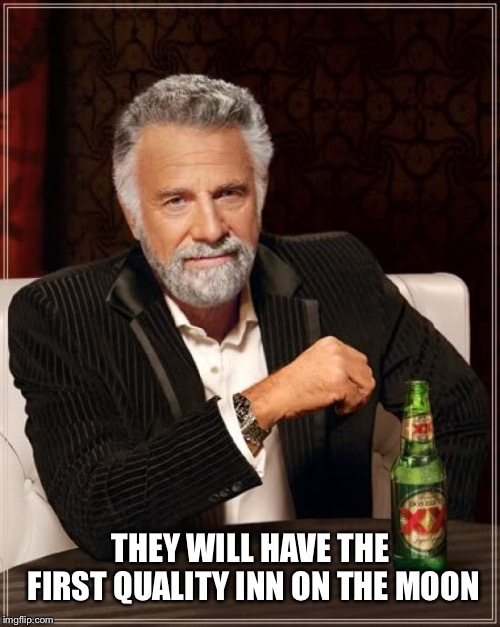 The Most Interesting Man In The World Meme | THEY WILL HAVE THE FIRST QUALITY INN ON THE MOON | image tagged in memes,the most interesting man in the world | made w/ Imgflip meme maker