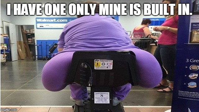 fat butt | I HAVE ONE ONLY MINE IS BUILT IN. | image tagged in fat butt | made w/ Imgflip meme maker