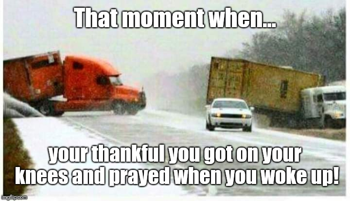 Power in prayer!!! | That moment when... your thankful you got on your knees and prayed when you woke up! | image tagged in bible,prayer,thankful,jesus,wisdom,powerful | made w/ Imgflip meme maker