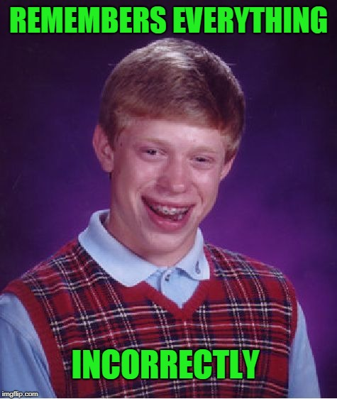 My relatives are great at remembering things that didn't happen. | REMEMBERS EVERYTHING INCORRECTLY | image tagged in memes,bad luck brian | made w/ Imgflip meme maker