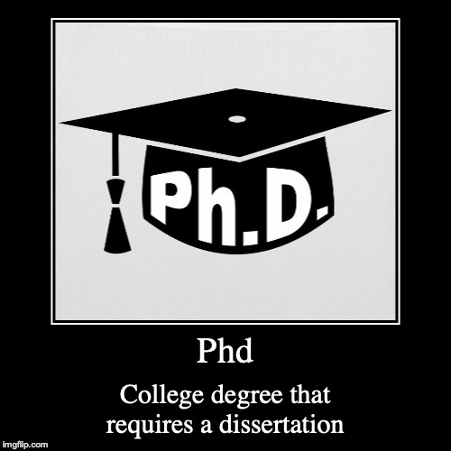 Phd | Phd | College degree that requires a dissertation | image tagged in demotivationals,phd,college,degree | made w/ Imgflip demotivational maker